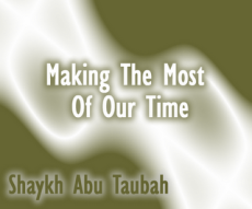 Making The Most Of Our Time by Abu Taubah from a lecture at Green Lane Mosque