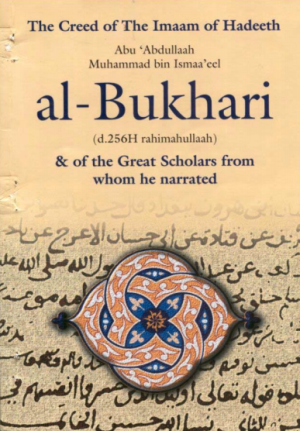 The aqidah of The Imam of Hadith Aboo Abdullah Muhammed ibn Ismaa'eel Al-Bukharee & of The Great Scholars From Whom He Narrated, the Aqeedah of Ahlalhdeeth